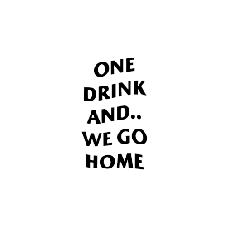 ONE DRINK AND WE GO HOME